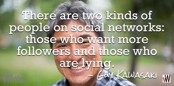 There are two kinds of people on social networks: those who want more followers and those who are lying - Guy Kawasaki